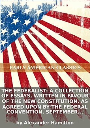 The Federalist: a collection of essays, written in favour of the new Constitution, as agreed upon by the Federal Convention, September 17, 1787. :... [-II.]