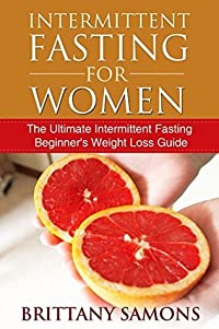 Intermittent Fasting For Women: The Ultimate Intermittent Fasting Beginner's Weight Loss Guide