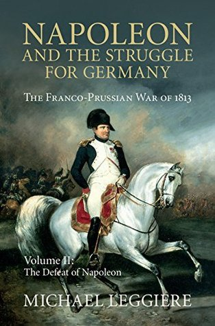 Napoleon and the Struggle for Germany: The Franco-Prussian War of 1813, Volume II: The Defeat of Napoleon