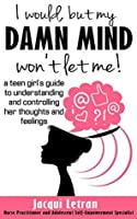 I would, but my DAMN MIND won't let me!: A Teen's Guide to Controlling Their Thoughts and Feelings (Words of Wisdom for Teens #2)