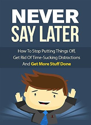 Never Say Later: How To Stop Putting Things Off, Get Rid Of Time-Sucking Distractions And Get More Stuff Done
