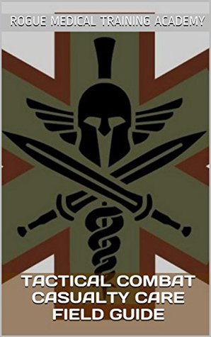 Tactical Combat Casualty Care Field Guide by Rogue Medical