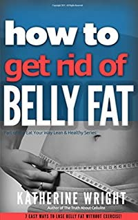 How to Get Rid of Belly Fat: 7 Easy Ways to Lose Belly Fat Without Exercise! (Eat Your Way Lean & Healthy)