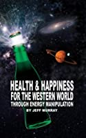 Health and Happiness for the Western World: Through Energy Manipulation
