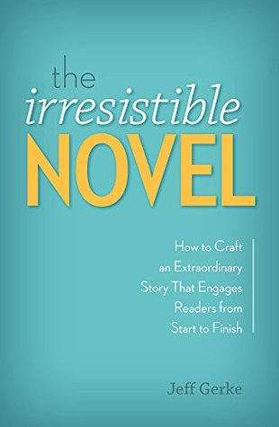 The Irresistible Novel: How to Craft an Extraordinary Story That Engages Readers from Start to Finish