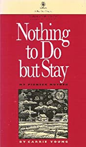 Nothing to Do but Stay: My Pioneer Mother