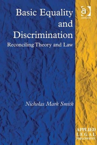 Basic Equality and Discrimination  Reconciling Theory and Law (Applied Legal Philosophy) by Nicholas Mark Smith
