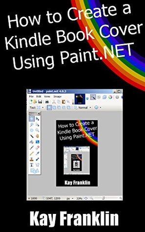 Kindle Publishing: How To Create A Kindle Book Cover Using Paint.NET: Step By Step Guide With More Than 60 Screen Shots