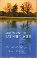 Meditations for the Satisfied Soul: in All Things Give Thanks