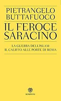 Il feroce saracino: La guerra dell'islam. Il califfo alle porte di Roma