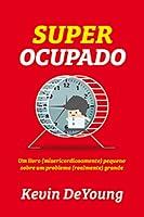 Super ocupado: Um livro (misericordiosamente) pequeno sobre um problema (realmente) grande