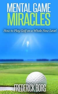 Mental Game Miracles - How to Play Golf on a Whole New Level (Golf psychology)