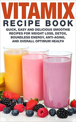 Vitamix Recipe Book: Quick Easy and Delicious Smoothie Recipes for Weight Loss, Detox, Boundless Energy, Anti-Aging, and Overall Optimum Health (Smoothies for Weight Loss Book 1)