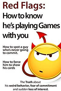 Red Flags: How to know he's playing games with you. How to spot a guy who's never going to commit. How to force him to show his cards.