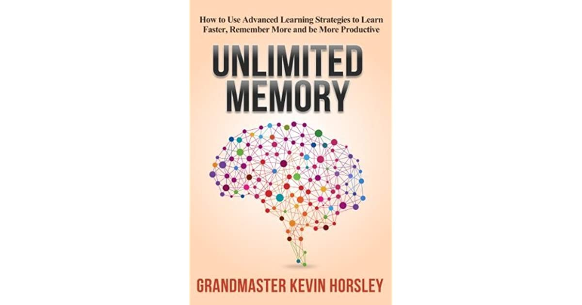 Unlimited Memory: How to Use Advanced Learning Strategies to