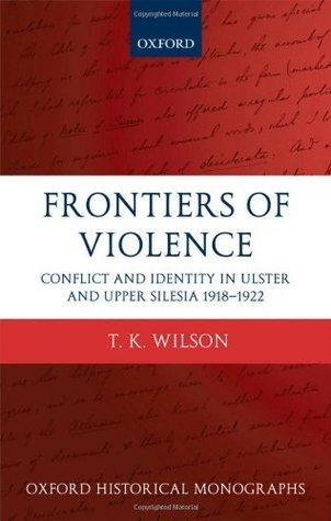 Frontiers of Violence Conflict and Identity in Ulster and Upper Silesia 1918-1922