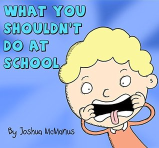 What you shouldn't do at school by Joshua McManus
