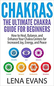 Chakras: The Ultimate Chakra Guide for Beginners- How to Heal, Balance, and Enhance Your Chakra Centers for Increased Joy, Energy, and Peace
