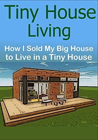 Tiny House Living: How I Sold My Big House to Live in a Tiny House: (Tiny House Living - Small House Living - Declutter - DIY - Tiny House)