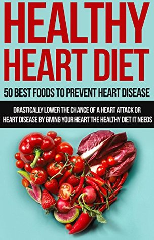 Healthy Heart Diet 50 Best Foods To Prevent Heart Disease Drastically Lower The Chance Of A Heart Attack Or Heart Disease By Giving Your Heart The Healthy Needs By Henry Hill
