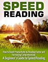Speed Reading: How to Boost Productivity by Reading Faster and Increasing Comprehension: A Beginner's Guide to Speed Reading (Speed Reading, Speed Reading ... Speed Reading Tips, Speed Reading Advice)
