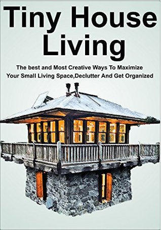 Tiny House Living: The best and Most Creative Ways To Maximize Your Small Living Space, Declutter And Get Organized: (Tiny House Living - Tiny House Plans - Tiny House Designs)