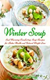 Winter Soup: Soul Warming, Comforting Soup Recipes for Better Health and Natural Weight Loss (Healthy Eating Made Easy Book 2)
