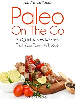 Pass Me The Paleo's Paleo On The Go: 25 Quick and Easy Recipes That Your Family Will Love! (Diet, Cookbook. Beginners, Athlete, Breakfast, Lunch, Dinner, ... free, low carb, low carbohydrate Book 11)