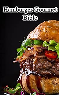 Hamburger Gourmet Bible: Delicious And Mouth-watering Burger Recipes Easy To Make, Impress Your Friends