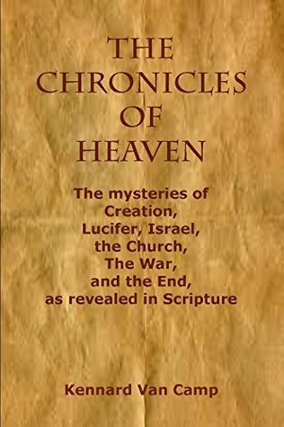 The Chronicles of Heaven: The mysteries of Creation, Lucifer, Israel, the Church, The War, and the End, as revealed in Scripture
