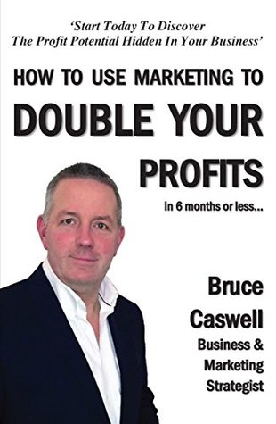 How To Use Marketing To Double Your Profits in 6 months or less…: Start Today To Discover The Profit Potential Hidden In Your Business