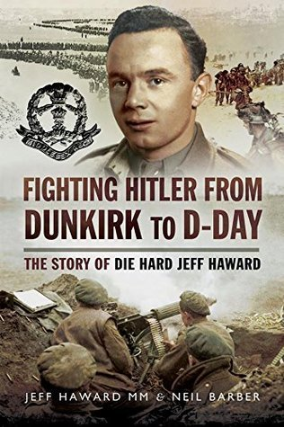 Fighting Hitler from Dunkirk to D-Day The Story of die Hard Jeff Haward