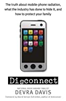 Disconnect: the truth about mobile-phone radiation, what the industry has done to hide it, and how to protect your family
