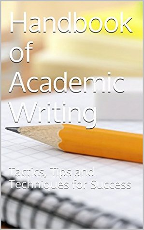 Handbook of Academic Writing: Tactics, Tips and Techniques for Success