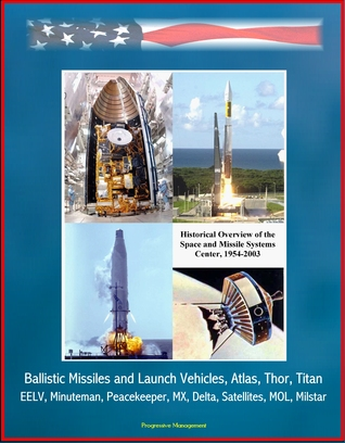 Historical Overview of the Space and Missile Systems Center 1954-2003: Ballistic Missiles and Launch Vehicles, Atlas, Thor, Titan, EELV, Minuteman, Peacekeeper, MX, Delta, Satellites, MOL, Milstar