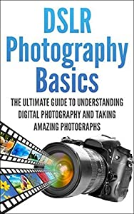 DSLR Photography Basics: The Ultimate Guide To Understanding Digital Photography And Taking Amazing Photographs