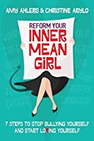 Reform Your Inner Mean Girl: 7 Steps to Stop Bullying Yourself and Start Loving Yourself