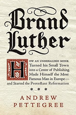 Brand Luther: How an Unheralded Monk Turned His Small Town into a Center of Publishing, Made Himself the Most Famous Man in Europe—and Started the Protestant Reformation