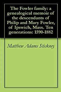 The Fowler family: a genealogical memoir of the descendants of Philip and Mary Fowler, of Ipswich, Mass. Ten generations: 1590-1882