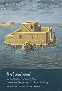 Rock and Sand: An Orthodox Appraisal of the Protestant Reformers and Their Teachings