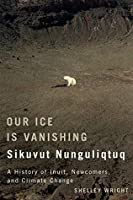 Our Ice Is Vanishing / Sikuvut Nunguliqtuq: A History of Inuit, Newcomers, and Climate Change (Mcgill-Queen's Native and Northern Series)