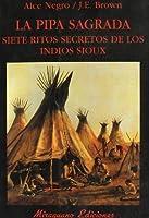 La Pipa Sagrada. Siete ritos secretos de los indios sioux
