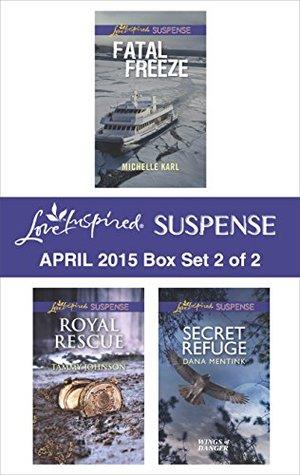 Love Inspired Suspense April 2015 - Box Set 2 of 2: Secret Refuge\Royal Rescue\Fatal Freeze