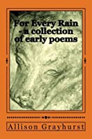 For Every Rain - a collection of early poems: The poetry of Allison Grayhurst