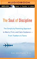 The Soul of Discipline: The Simplicity Parenting Approach to Warm, Firm, and Calm Guidance—From Toddlers to Teens