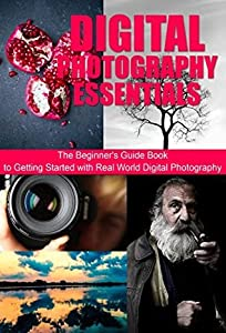 Mastering Digital Photography Essentials: The Beginner's Guide Book to Getting Started with Real World Digital Photography: Learning Digital Photography