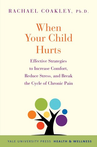 When Your Child Hurts: Effective Strategies to Increase Comfort, Reduce Stress, and Break the Cycle of Chronic Pain