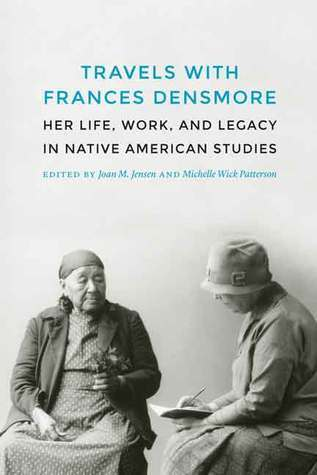 Travels with Frances Densmore  Her Life, Work, and Legacy in Native American Studies