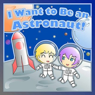 Children's Books: I Want to Be an Astronaut! (A Children's Book About Astronauts & Picture Book for Kids) (When I Grow Up Children's Picture Book Series 2)