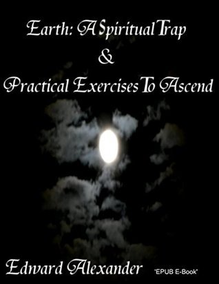 Earth A Spiritual Trap and Practical Exercises to Ascend 2nd Edition